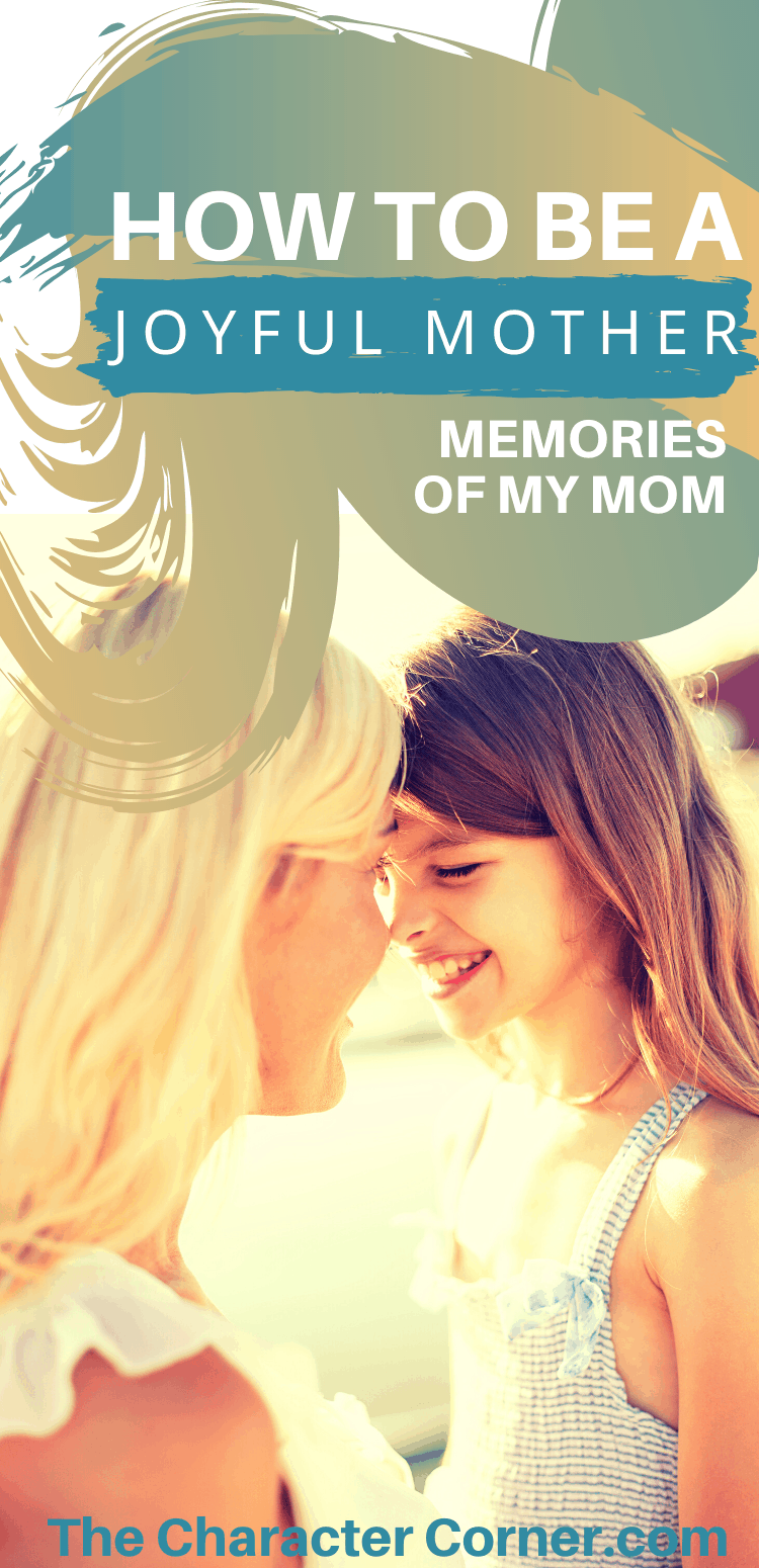How to Be a Joyful Mother The Character Corner Memories of My Mom Mother and Daughter Happy