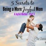 5 Secrets To Being A  More JOYFUL Mother (A Joyful Mother? Part 3)