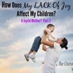 How Does My Lack of Joy Affect My Children? (A Joyful Mother? Part 2)