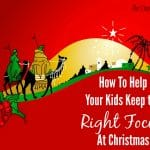 How To Help Your Kids Keep the Right Focus at Christmas