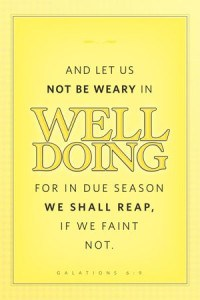 Be not weary in well doing