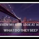 What Do Your Kids See In You?