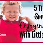 5 Tips For (Surviving) Enjoying Life With Little Ones