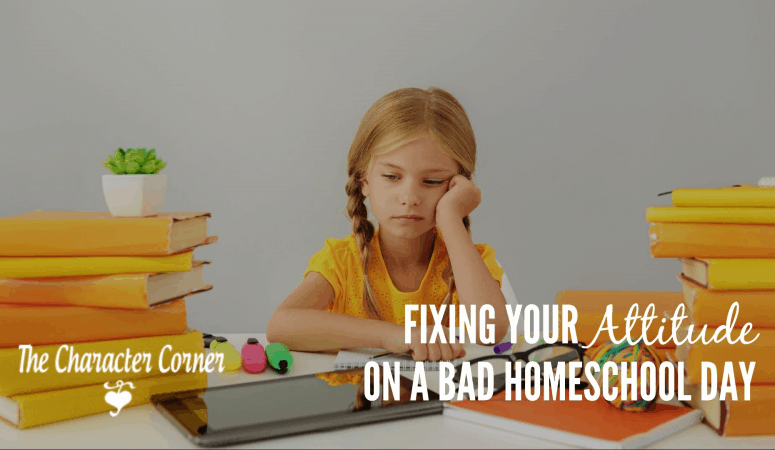 Fixing Your Attitude On A Bad Homeschool Day