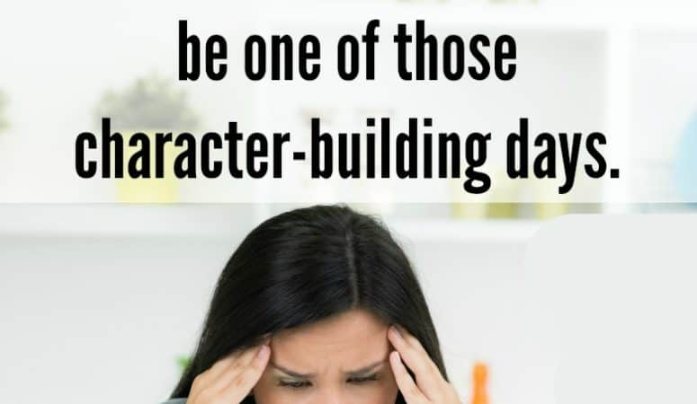 Having One Of Those Character Building Days?