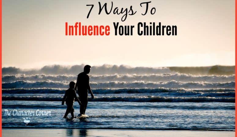 7 Ways To Influence Your Children