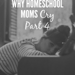 Why Homeschooling Moms Cry  – 4