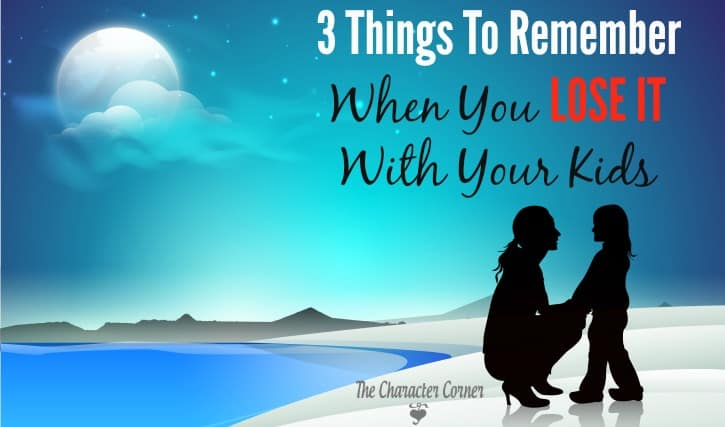 3 Things To Remember When You LOSE IT With Your Kids