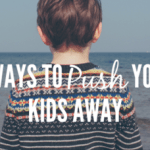 7 Ways We Push Our Kids Away