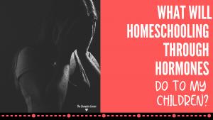 What will Homeschooling through Hormones do to my children