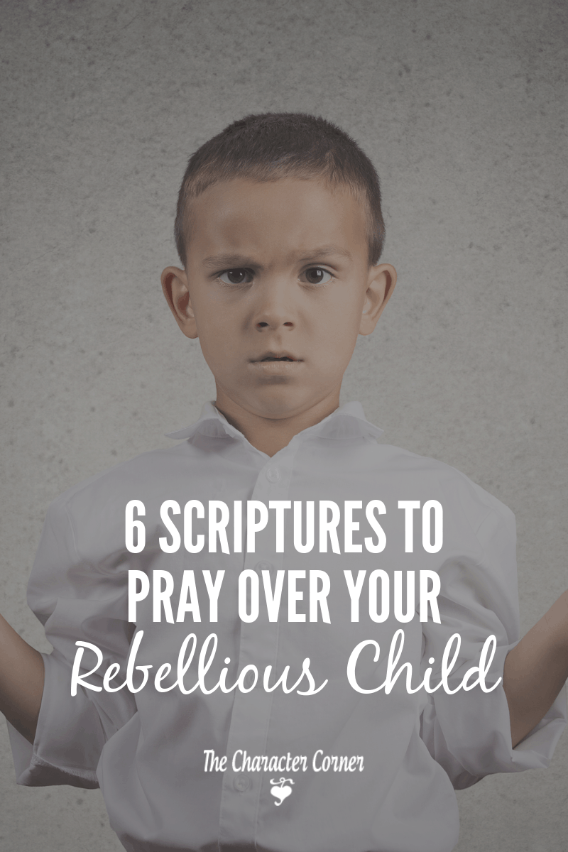 6 Scriptures To Pray Over Your Rebellious Child - The Character Corner