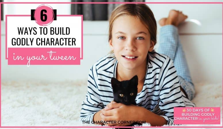 6 Ways to Build Godly Character in Your Tween
