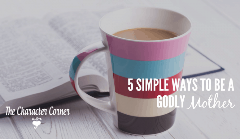 5 Simple Ways To Be A Godly Mother