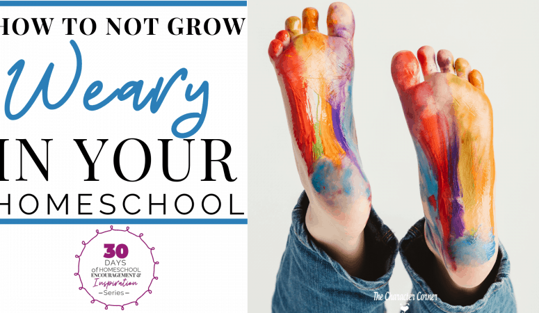 HOW TO NOT GROW WEARY IN YOUR HOMESCHOOL
