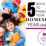 5 Ways To Finish Your Homeschool Year with Fun