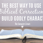 The Best Way to Use Biblical Correction To Build Godly Character