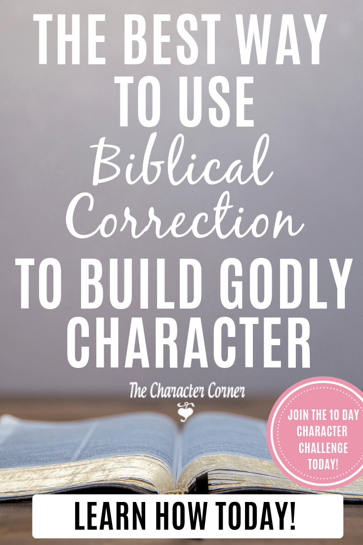 Learn The Best Way to Use Biblical Correction To Build Godly Character! Join the 10 Day Character Challenge on The Character Corner