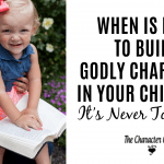 When Is Best to Build Godly Character in Your Children? It's Never Too Early