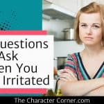 3 Questions To Ask When You Are Irritated