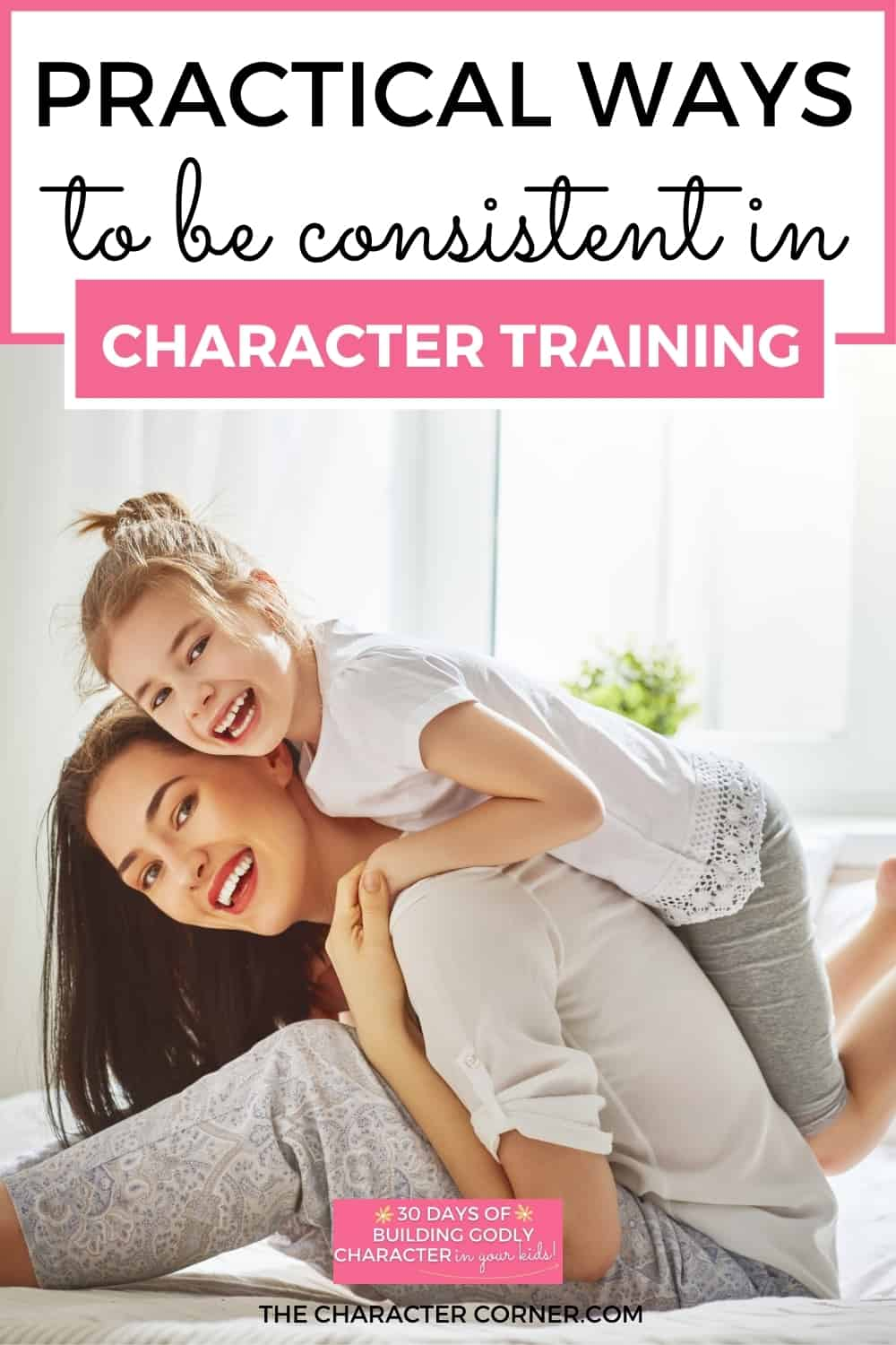 Mom giving daughter a piggy back ride. Text on image reads:4 Practical Ways To Be Consistent in Character Training