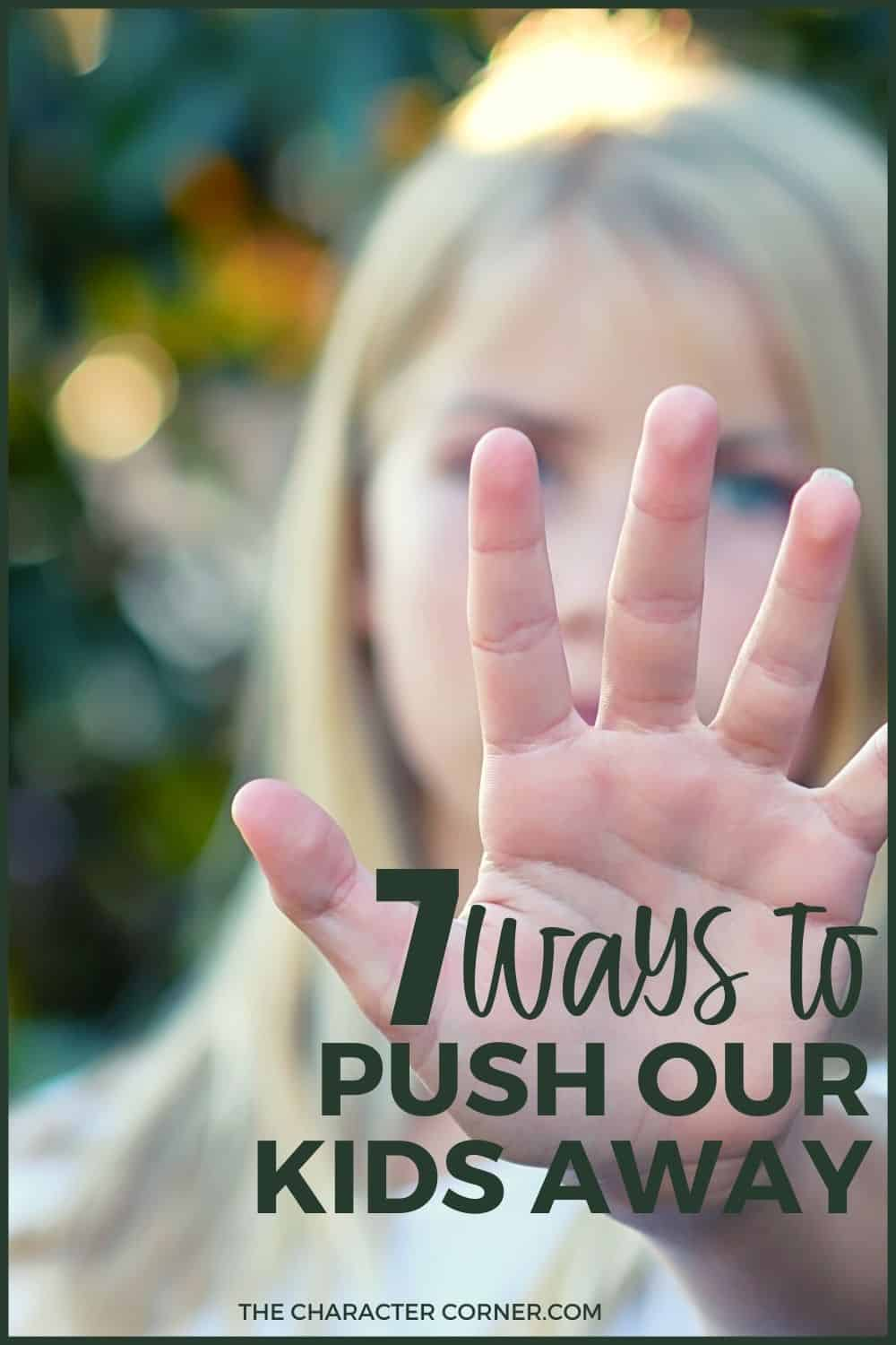 Daughter pulling away with hand up text on image reads 7 Ways We Push Our Kids Away