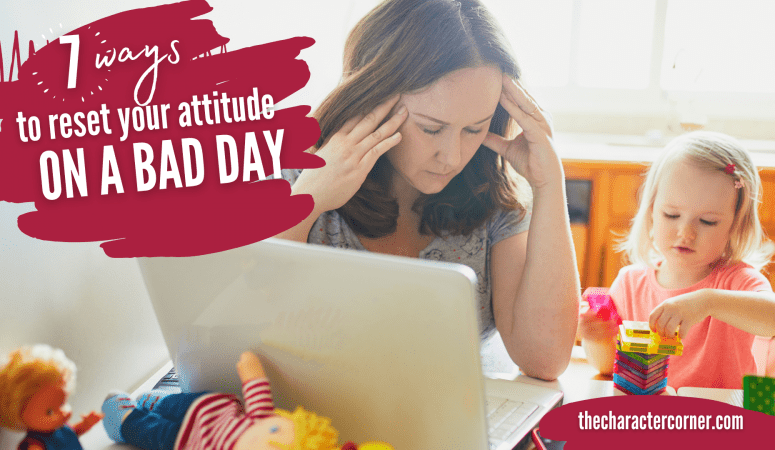 7 Ways to Reset Your Attitude On a Bad Day